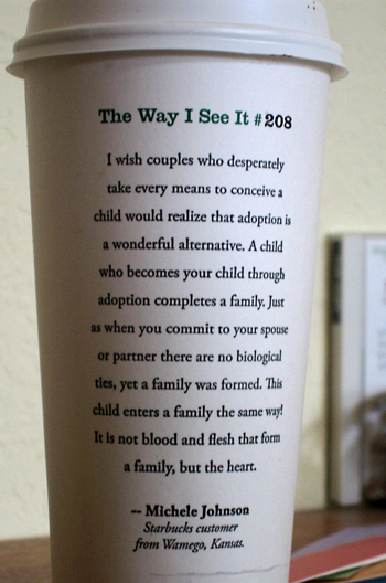The Way I See It #208: I wish couple who desperately take every means to conceive a child would realize that adoptions is a wonderful alternative. A child who becomes your child through adoptions completes a family. Just as when you commit to your souse or partner there are no biological ties, yet a family is formed. This child enters a family the same way! It is not blood and flesh that form a famaily, but the heart. -- Michele Johnson